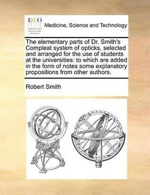 The Elementary Parts of Dr. Smith's Compleat System of Opticks, Selected and Arranged for the Use of Students at the Universities: To Which Are Added in the Form of Notes Some Explanatory Propositions from Other Authors