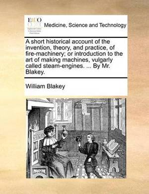 A Short Historical Account of the Invention, Theory, and Practice, of Fire-Machinery; Or Introduction to the Art of Making Machines, Vulgarly Called Steam-Engines. ... by Mr. Blakey.
