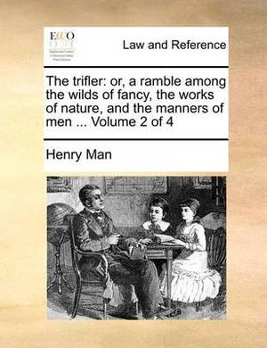 The Trifler: Or, a Ramble Among the Wilds of Fancy, the Works of Nature, and the Manners of Men ... Volume 2 of 4