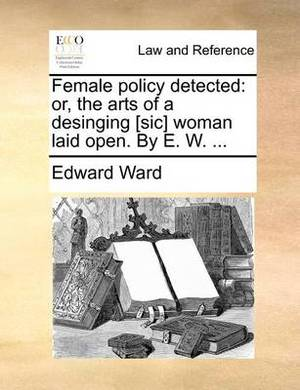 Female Policy Detected: Or, the Arts of a Desinging [Sic] Woman Laid Open. by E. W. ...