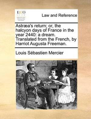Astraea's Return; Or, the Halcyon Days of France in the Year 2440: A Dream. Translated from the French, by Harriot Augusta Freeman.