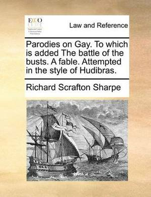 Parodies on Gay. to Which Is Added the Battle of the Busts. a Fable. Attempted in the Style of Hudibras.