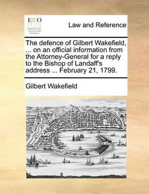 The Defence of Gilbert Wakefield, ... on an Official Information from the Attorney-General for a Reply to the Bishop of Landaff's Address ... February 21, 1799.