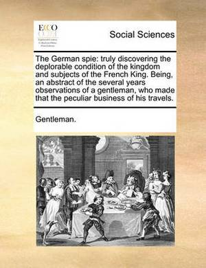 The German Spie: Truly Discovering the Deplorable Condition of the Kingdom and Subjects of the French King. Being, an Abstract of the Several Years Observations of a Gentleman, Who Made That the Peculiar Business of His Travels.