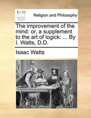 The Improvement of the Mind: Or, a Supplement to the Art of Logick: ... by I. Watts, D.D.