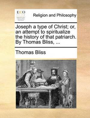Joseph a Type of Christ; Or, an Attempt to Spiritualize the History of That Patriarch. by Thomas Bliss, ...