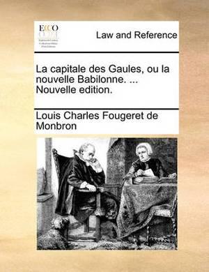 La Capitale Des Gaules, Ou La Nouvelle Babilonne. ... Nouvelle Edition.