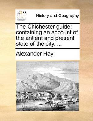 The Chichester Guide: Containing an Account of the Antient and Present State of the City. ...