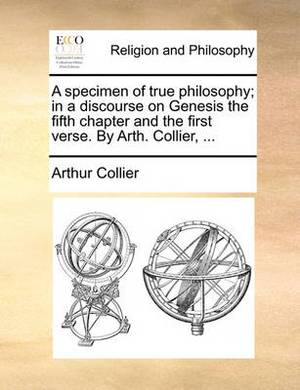 A Specimen of True Philosophy; In a Discourse on Genesis the Fifth Chapter and the First Verse. by Arth. Collier, ...