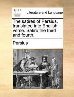 The Satires of Persius, Translated Into English Verse. Satire the Third and Fourth.