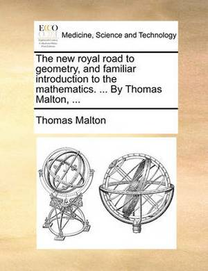 The New Royal Road to Geometry, and Familiar Introduction to the Mathematics. ... by Thomas Malton, ...