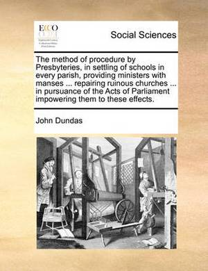 The Method of Procedure by Presbyteries, in Settling of Schools in Every Parish, Providing Ministers with Manses ... Repairing Ruinous Churches ... in Pursuance of the Acts of Parliament Impowering Them to These Effects.
