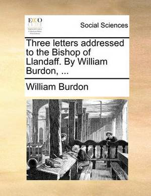 Three Letters Addressed to the Bishop of Llandaff. by William Burdon, ...