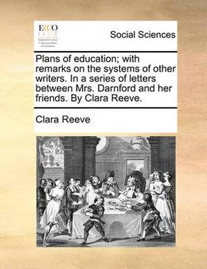 Plans of Education; With Remarks on the Systems of Other Writers. in a Series of Letters Between Mrs. Darnford and Her Friends. by Clara Reeve.