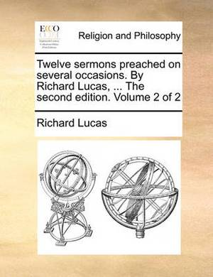 Twelve Sermons Preached on Several Occasions. by Richard Lucas, ... the Second Edition. Volume 2 of 2