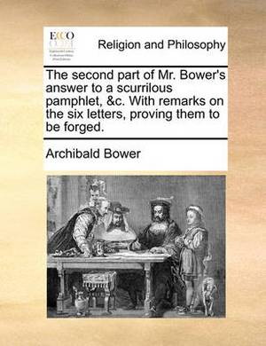 The Second Part of Mr. Bower's Answer to a Scurrilous Pamphlet, &C. with Remarks on the Six Letters, Proving Them to Be Forged.