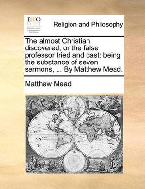 The Almost Christian Discovered; Or the False Professor Tried and Cast: Being the Substance of Seven Sermons, ... by Matthew Mead.