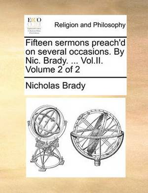 Fifteen Sermons Preach'd on Several Occasions. by Nic. Brady. ... Vol.II. Volume 2 of 2
