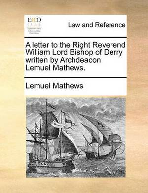 A Letter to the Right Reverend William Lord Bishop of Derry Written by Archdeacon Lemuel Mathews.