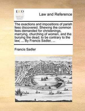 The Exactions and Impositions of Parish Fees Discovered. Shewing the Common Fees Demanded for Christenings, Marrying, Churching of Women, and the Burying the Dead; To Be Contrary to the Law, ... by Francis Sadler, ...