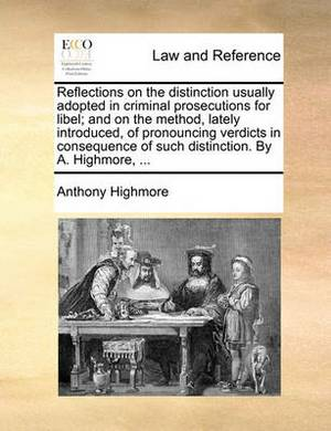 Reflections on the Distinction Usually Adopted in Criminal Prosecutions for Libel; And on the Method, Lately Introduced, of Pronouncing Verdicts in Consequence of Such Distinction. by A. Highmore, ...