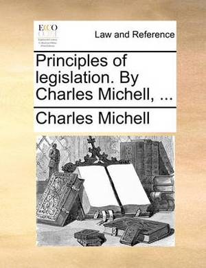 Principles of Legislation. by Charles Michell, ...