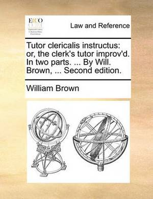Tutor Clericalis Instructus: Or, the Clerk's Tutor Improv'd. in Two Parts. ... by Will. Brown, ... Second Edition.