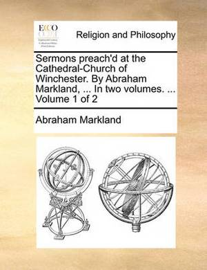 Sermons Preach'd at the Cathedral-Church of Winchester. by Abraham Markland, ... in Two Volumes. ... Volume 1 of 2