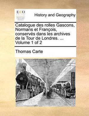 Catalogue Des Rolles Gascons, Normans Et Francois, Conserves Dans Les Archives de La Tour de Londres. ... Volume 1 of 2