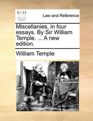 Miscellanies, in Four Essays. by Sir William Temple. ... a New Edition.