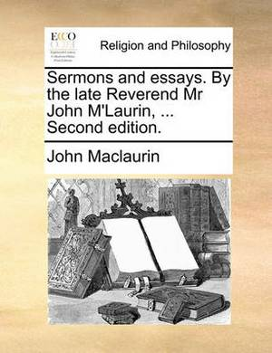 Sermons and Essays. by the Late Reverend MR John M'Laurin, ... Second Edition.