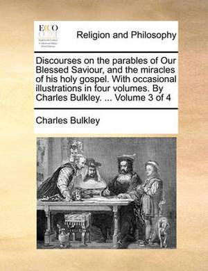 Discourses on the Parables of Our Blessed Saviour, and the Miracles of His Holy Gospel. with Occasional Illustrations in Four Volumes. by Charles Bulkley. ... Volume 3 of 4