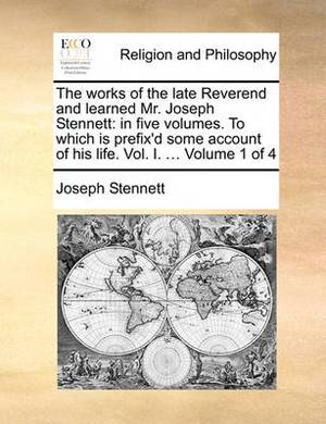 The Works of the Late Reverend and Learned Mr. Joseph Stennett: In Five Volumes. to Which Is Prefix'd Some Account of His Life. Vol. I. ... Volume 1 of 4