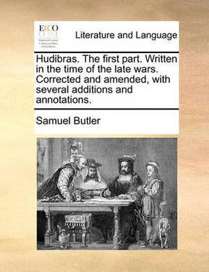 Hudibras. the First Part. Written in the Time of the Late Wars. Corrected and Amended, with Several Additions and Annotations.