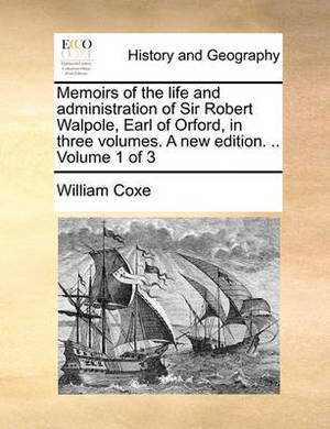 Memoirs of the Life and Administration of Sir Robert Walpole, Earl of Orford, in Three Volumes. a New Edition. .. Volume 1 of 3