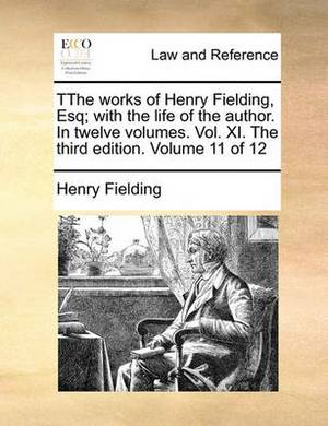 Tthe Works of Henry Fielding, Esq; With the Life of the Author. in Twelve Volumes. Vol. XI. the Third Edition. Volume 11 of 12