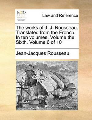 The Works of J. J. Rousseau. Translated from the French. in Ten Volumes. Volume the Sixth. Volume 6 of 10