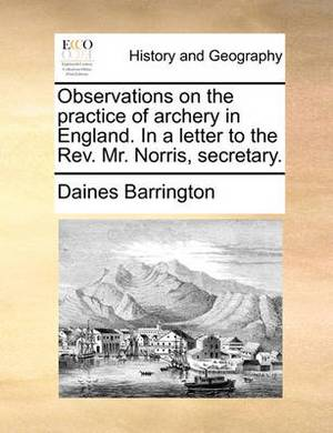 Observations on the Practice of Archery in England. in a Letter to the REV. Mr. Norris, Secretary.