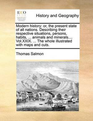 Modern History: Or, the Present State of All Nations. Describing Their Respective Situations, Persons, Habits, ... Animals and Minerals.... Vol.XXIX. ... the Whole Illustrated with Maps and Cuts.