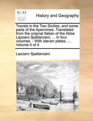 Travels in the Two Sicilies, and Some Parts of the Apennines. Translated from the Original Italian of the ABBE Lazzaro Spallanzani, ... in Four Volumes. - With Eleven Plates. ... Volume 4 of 4