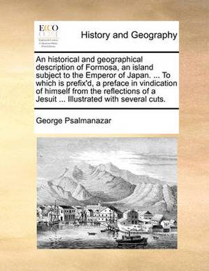 An Historical and Geographical Description of Formosa, an Island Subject to the Emperor of Japan. ... to Which Is Prefix'd, a Preface in Vindication of Himself from the Reflections of a Jesuit ... Illustrated with Several Cuts.