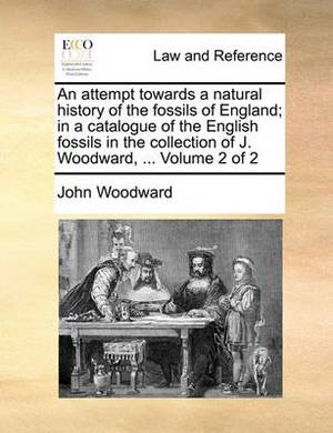 An Attempt Towards a Natural History of the Fossils of England; In a Catalogue of the English Fossils in the Collection of J. Woodward, ... Volume 2 of 2