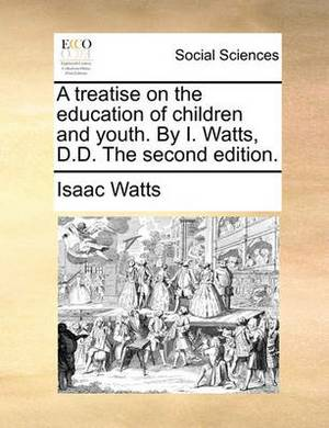 A Treatise on the Education of Children and Youth. by I. Watts, D.D. the Second Edition.