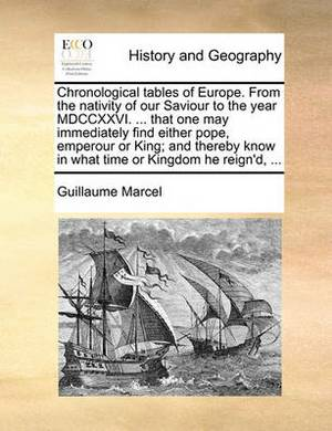 Chronological Tables of Europe. from the Nativity of Our Saviour to the Year MDCCXXVI. ... That One May Immediately Find Either Pope, Emperour or King; And Thereby Know in What Time or Kingdom He Reign'd, ...