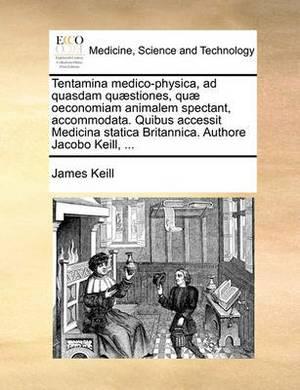 Tentamina Medico-Physica, Ad Quasdam Qu]stiones, Qu] Oeconomiam Animalem Spectant, Accommodata. Quibus Accessit Medicina Statica Britannica. Authore Jacobo Keill, ...