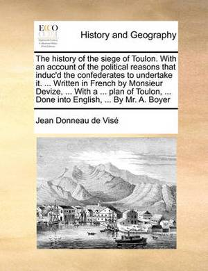 The History of the Siege of Toulon. with an Account of the Political Reasons That Induc'd the Confederates to Undertake It. ... Written in French by Monsieur Devize, ... with a ... Plan of Toulon, ... Done Into English, ... by Mr. A. Boyer