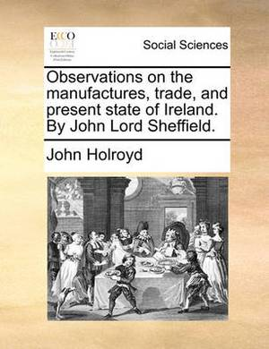 Observations on the Manufactures, Trade, and Present State of Ireland. by John Lord Sheffield.