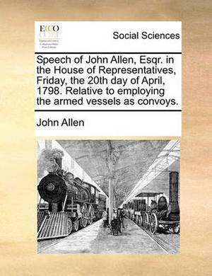 Speech of John Allen, Esqr. in the House of Representatives, Friday, the 20th Day of April, 1798. Relative to Employing the Armed Vessels as Convoys.