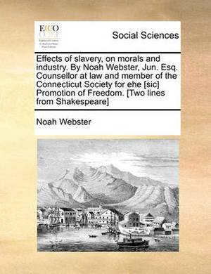 Effects of Slavery, on Morals and Industry. by Noah Webster, Jun. Esq. Counsellor at Law and Member of the Connecticut Society for Ehe [Sic] Promotion of Freedom. [Two Lines from Shakespeare]