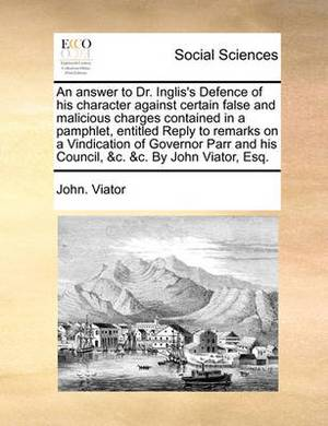 An Answer to Dr. Inglis's Defence of His Character Against Certain False and Malicious Charges Contained in a Pamphlet, Entitled Reply to Remarks on a Vindication of Governor Parr and His Council, &C. &C. by John Viator, Esq.